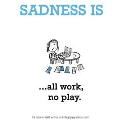 Sadness is, all work, no play. - Cute Happy Quotes