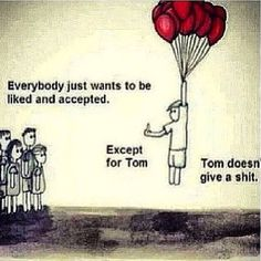 Everybody just wants to be liked and accepted... Except for Tom, Tom doesn't give a shit. Tom is my kinda dude. This is me for sure.