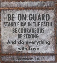 Be on your guard; stand firm in the faith; be courageous; be strong. ~1 Corinthians 16:13 (NIV)