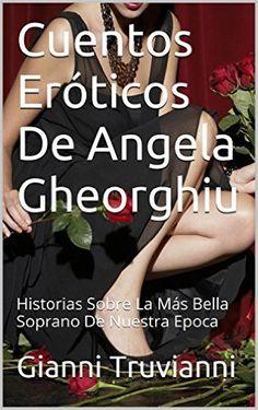 Cuentos Eróticos De Angela Gheorghiu: Historias Sobre La Más Bella Soprano De Nuestra Epoca eBook: Gianni Truvianni: Amazon.es: Tienda Kindle