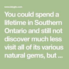 You could spend a lifetime in Southern Ontario and still not discover much less visit all of its various natural gems, but fall is the ideal time t...