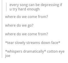 this made my night. This song has been haunting me I've seen so many tumbler cotton eye joe jokes its creepy