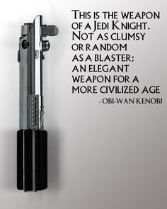 Obi Wan Kenobi on lightsabers  .. This is the weapon of a Jedi Knight. Not as clumsy or random as a blaster; An elegant weapon for a more civilized age
