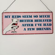 MY KIDS SEEM SO BETTER BEHAVED AFTER I'VE HAD A FEW DRINKS PINK METAL SIGN via Bluelake Interiors. Click on the image to see more!