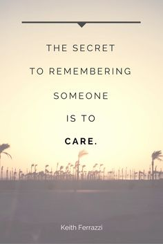 """""""The secret to remembering someone is to care."""" -Keith Ferrazzi"""