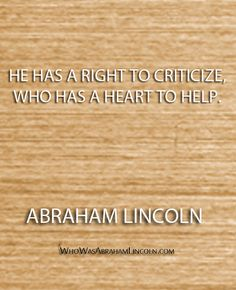 """""""He has a right to criticize, who has a heart to help."""" - Abraham Lincoln  http://whowasabrahamlincoln.com/?p=424"""