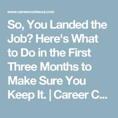 So, You Landed the Job? Here's What to Do in the First Three Months to Make Sure You Keep It. | Career Contessa