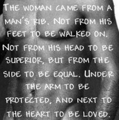 The woman came from a man's rib, not from his feet to be walked on, not from his head to be superior, but from the side to be equal, under the arm to be protected, and next to the heart to be loved.