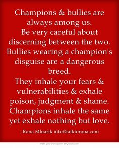 Champions & bullies are always among us. Be very careful about discerning between the two. Bullies wearing a champion's disguise are a dangerous breed. They inhale your fears & vulnerabilities & exhale poison, judgment & shame. Champions inhale the same yet exhale nothing but love.