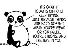 It's OK if today is difficult.  Keep trying.  Just because things are hard doesn't mean you're weak or you failed.  You're strong, and I believe in you.