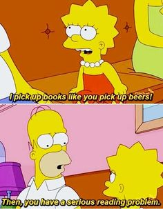 Lisa: I pick up books like you pick up beers! ... ... Homer: Then, you have a SERIOUS READING PROBLEM ... ... from The Simpsons cartoon sitcom :-)