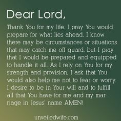 Prayer: Prepare Me --- Dear Lord, Thank You for my life. I pray You would prepare for what lies ahead. I know there may be circumstances or situations that may catch me off guard, but I pray that I would be prepared and equipped to handle it all. As I rely on You for my strengt� Read More Here http://unveiledwife.com/prayer-prepare-me/
