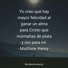 Yo creo que hay mayor felicidad al ganar un alma para Cristo que montañas de plata y oro para mí. - Matthew Henry #FrasesDeBendicion #Evangelio #Iglesia #VidaExtremaOrg