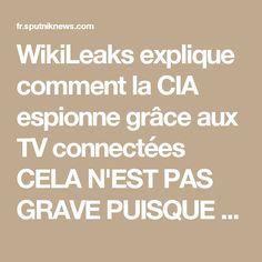 WikiLeaks explique comment la CIA espionne grâce aux TV connectées    CELA N'EST PAS GRAVE PUISQUE C'EST LA PLUS GRANDE DEMOCRATIE DU MONDE ELLE FAIT CE QUELLE VEUT PUISQUE ILS L'ONT DECIDER CE QUE FONT LES U S A C'EST BON POUR LA PLANETE ON EST DEVENUS DES ESCLAVES DE LA C I A   NOTRE MAITRE A TOUS SE SONT LES U S A QUI LE DISE  IL SONT CABLE DE TRANSFORMER UN MENSONGE EN VERITE(MAGIE DU PENTAGONE) SI LE MAITRE LE DIT ON SAIT QUE C'EST VRAI