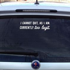 "This ""too legit"" car decal is the perfect way to advise the world: sorry, you can't quit right now, due to an issue with total legit-ness. Maybe you can quit later when you're a little less legit. Whe"