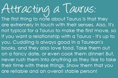 The first thing to note about Taurus is that they are extremely in touch with their senses. Also, it's not typical for a Taurus to make the first move, so if you want a relationship with a Taurus - it's up to you. Cuddling is always good in a Taurean's books, and they also love food. Take them out on a fancy date, or even cook them dinner! But, never rush them into anything as they like to take their time with these things. Show them that you are reliable and an overall stable person! Taurus…