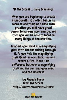 ♥️︎ The Secret ... daily teachings ... When you are beginning to create intentionally, it is often better to focus on one thing at a time. With practice you will have great power to harness your energy, and then you will be able to focus on many things at the one time... by Rhonda Byrne
