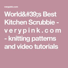 World's Best Kitchen Scrubbie - v e r y p i n k . c o m - knitting patterns and video tutorials