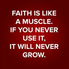 Faith is like a muscle. If you never use it, it will never grow. - unknown