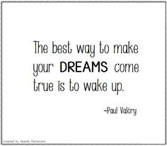 Quotable - Paul Valéry --- Don't just dream. Work hard and make your dreams come true.