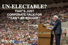 "Un-electable? That's just corporate talk for ""Can't be bought."""