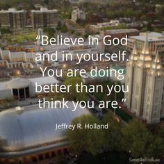 """""""Believe in God and yourself. You are doing better than you think you are."""" From #ElderHolland's http://pinterest.com/pin/24066179231042235 Oct. 2015 #LDSconf http://facebook.com/223271487682878 message http://deseretnews.com/article/865638204/Elder-Jeffrey-R-Holland-Behold-Thy-Mother.html #LDS #Mormon #Christian #ShareGoodness"""