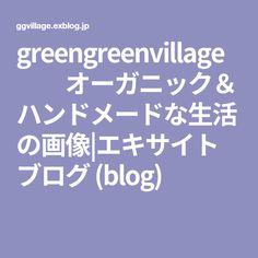 greengreenvillage    オーガニック&ハンドメードな生活の画像|エキサイトブログ (blog)