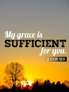 2 Corinthians 12:9   And HE said unto me, MY grace is sufficient for thee: for MY strength is made perfect in weakness. Most gladly therefore will I rather glory in my infirmities, that the power of CHRIST may rest upon me.