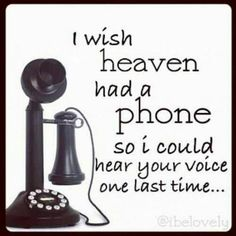 I wish heaven had a phone so I could hear your voice one last time...long distance phone call to my pop....hi daddy, I miss you. Can't wait to hear your laughter, and see your bushy caterpillar eyebrows again.  Hugs!