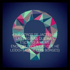 «Que otros se jacten de las páginas que han escrito; a mi me enorgullecen las que he leído» (Jorge Luis Borges)