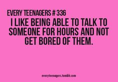 I love being able to talk to someone for hours without getting bored. There's only been three people like that
