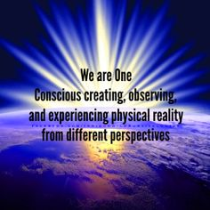 """We are One Conscious creating, observing, and experiencing physical reality…"
