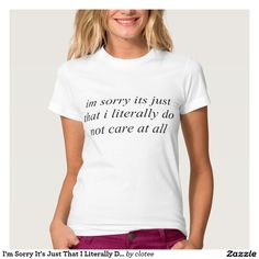 I'm Sorry It's Just That I Literally Do Not Care A Tee Shirt Tumblr #tumblr #zazzle #polyvore #fashionblogger #streetstyle #inspiration #hipster #teen