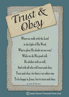"""Trust and obey, for there's no other way To be happy in Jesus, but to trust and obey."""