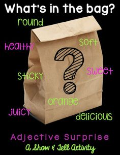Adjective Surprise: Put a mystery object inside of a brown paper bag. Give students clues about what is inside the bag using only ADJECTIVES! Throughout the week, send home a brown paper bag with each student. Students must bring a mystery object to school in the bag and describe it using only adjectives. Classmates try and guess what is inside. :)