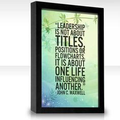"""""""Leadership is not about titles, positions or flowcharts, it is about one life influencing another."""" - John C. Maxwell."""