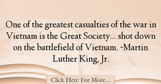 The most popular Martin Luther King, Jr. Quotes About Society - 62791 : One of the greatest casualties of the war in Vietnam is the Great Society. shot down on the battlefield of Vietnam. Martin Luther King, Great Society, Society Quotes, War Quotes, King Jr, Vietnam, King Martin Luther