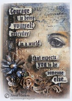 Courage is being yourself everyday in a world that expects you to be someone else.