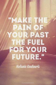 """""""Make the pain of your past the fuel for your future."""" Melanie Koulouris"""