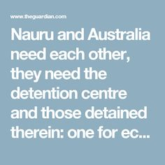 """Nauru and Australia need each other, they need the detention centre and those detained therein: one for economic survival, the other for the political expediency of """"sending a message"""" about seeking sanctuary in this part of the world."""