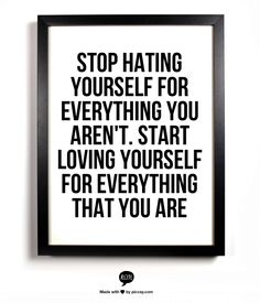 Stop hating yourself for everything you aren't.  Start loving yourself for everything that you are