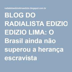 BLOG DO RADIALISTA EDIZIO LIMA: O Brasil ainda não superou a herança escravista