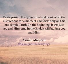 """Please pause. Clear your mind and heart of all the distractions for a moment and focus only on this one simple truth: in the beginning, it was just you and Allah Subhanahu wa Ta'ala and in the end, it will be just you and Allah Subhanahu wa Ta'ala."" 