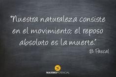 """""""Nuestra naturaleza consiste en el movimiento; el reposo absoluto es la muerte."""" – B. Pascal"""