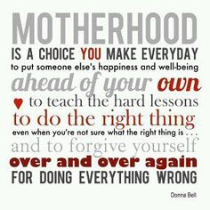 So true....I couldn't have said this any better.  It's also about letting go as your children grow and letting them make there own lives and choices even though you may not agree.  You have to stand back and be supportive despite how you feel.  Being a mother is one of the greatest joys in life but at the same time one of the most difficult.  I wouldn't want it any other way!! <3