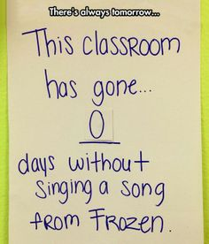 This classroom has gone 0 days without singing a song from Frozen!