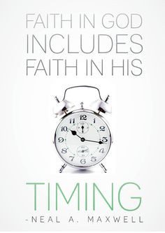 Faith in God's timing - maxwell... I have to remember this and trust in it everyday, especially with the things I desire the very most. Be not in a hurry. Prepare and be ready when it is time.