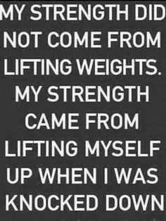 my strength did not come from lifting weights. my strength came from lifting myself up when i was knocked down. And most of all my strength comes from the Lord Great Quotes, Quotes To Live By, Me Quotes, Motivational Quotes, Inspirational Quotes, Random Quotes, 2pac Quotes, Swim Quotes, Motivational Thoughts