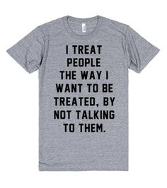 I treat people the way I want to be treated, by not talking to them. Let everyone know that you would rather they just not talk to you. Didn't your mom tell you to treat others the way you want to be treated? #Sassy