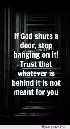 If God shuts a door, stop banging on it! Trust that whatever is behind it is not meant for you